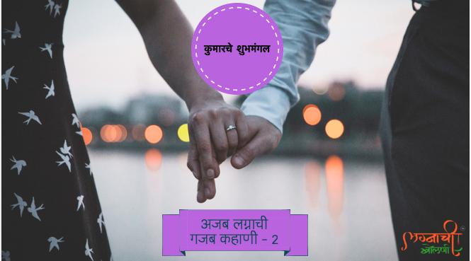 कुमारचे शुभमंगल – अजब लग्नाची गजब कहाणी – भाग२